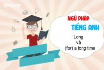 Cách sử dụng long và (for) a long time, long after, long before, long ago.