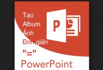Cách tạo album ảnh đẹp dễ dàng bằng phần mềm Powerpoint