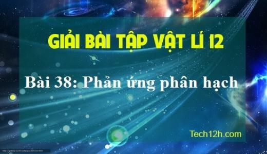 Bài 38 lý 12: Phản ứng phân hạch - sgk trang 195