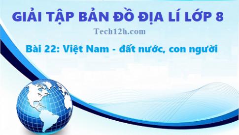 Giải TBĐ địa 8 bài 22: Việt Nam - đất nước, con người