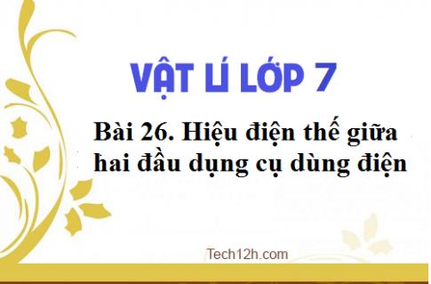 Giải bài 26 vật lí 7: Hiệu điện thế giữa hai đầu dụng cụ dùng điện