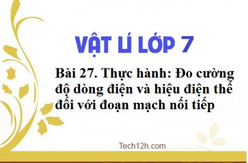 Giải bài 27 vật lí 7: Thực hành: Đo cường độ dòng điện và hiệu điện thế đối với đoạn mạch nối tiếp