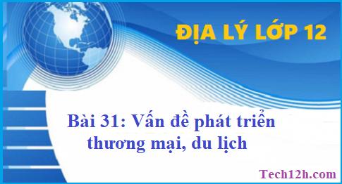 Giải bài 31 địa lí 12 vấn đề phát triển thương mại, du lịch