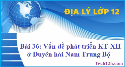 Giải bài 36 địa lí 12 vấn đề phát triển kinh tế - xã hội ở Duyên hải Nam Trung Bộ