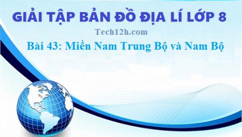 Giải TBĐ địa 8 bài 43: Miền Nam Trung Bộ và Nam Bộ