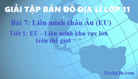 Giải TBĐ địa 11 bài 7: Liên minh châu Âu (EU) - tiết 1