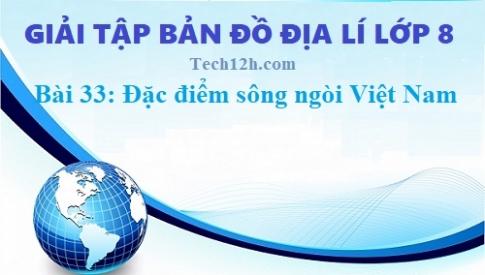 Giải TBĐ địa 8 bài 33: Đặc điểm sông ngòi Việt Nam