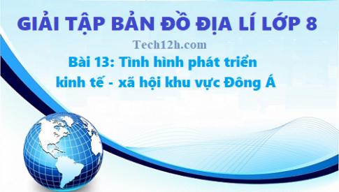 Giải TBĐ địa lí 8 bài 13: Tình hình phát triển kinh tế - xã hội khu vực Đông Á