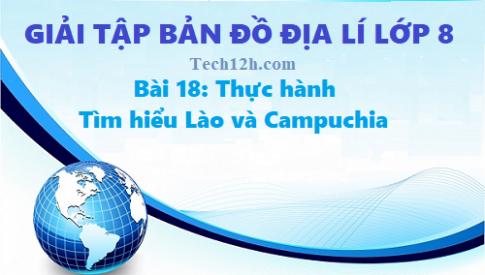 Giải TBĐ địa 8 bài 18: Thực hành tìm hiểu Lào và Campuchia