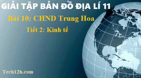 Giải TBĐ địa 11 bài 10 Cộng hòa nhân dân Trung Hoa (Trung Quốc) - tiết 2