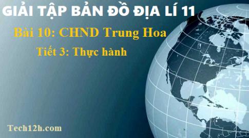 Giải TBĐ địa 11 bài 10 Cộng hòa nhân dân Trung Hoa (Trung Quốc) - tiết 3