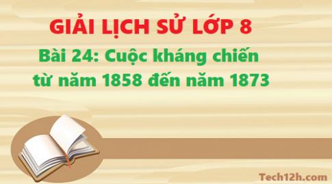 Giải bài 24 Cuộc kháng chiến từ năm 1858 đến năm 1873