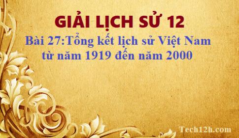 Giải bài 27 lịch sử 12: Tổng kết lịch sử Việt Nam từ năm 1919 đến năm 2000