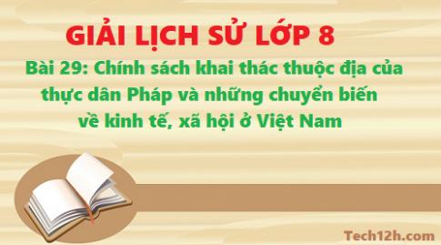 Giải bài 29 chính sách khai thác thuộc địa của thực dân Pháp và những chuyển biến về kinh tế, xã hội ở Việt Nam