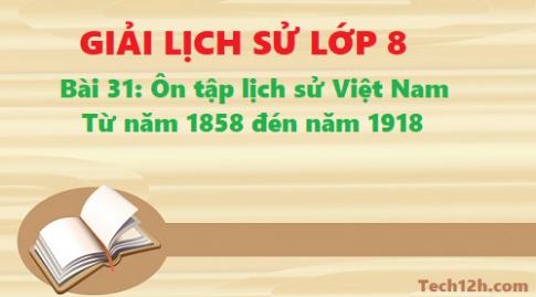 Giải bài 31 ôn tập lịch sử Việt Nam từ năm 1858 đến năm 1918