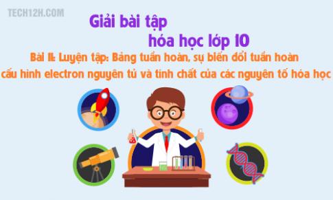Giải bài 11 hóa học 10: Luyện tập - Bảng tuần hoàn, sự biến đổi tuần hoàn cấu hình electron nguyên tử và tính chất của các nguyên tố hóa học