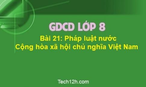 Bài 21: Pháp luật nước Cộng hòa xã hội chủ nghĩa Việt Nam