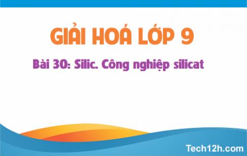 Giải bài 30 hóa học 9: Silic. Công nghiệp silicat