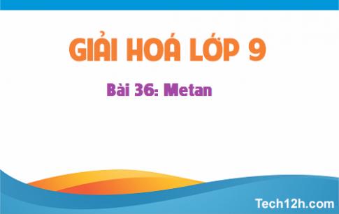 Giải bài 36 hóa học 9: Metan