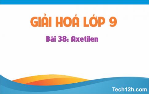 Giải bài 38 hoá học 9: Axetilen