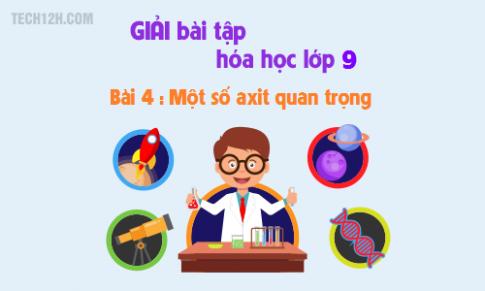 Giải bài 4 hóa học 9: Một số axit quan trọng