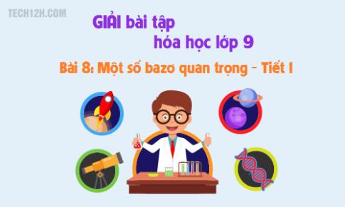 Giải bài 8 hóa học 9: Một số bazơ quan trọng (T1)