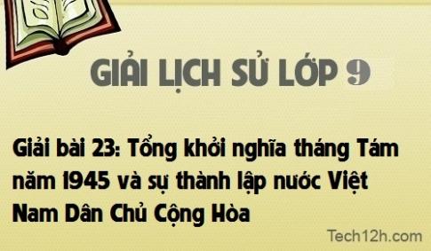 Giải bài 23: Tổng khởi nghiã tháng Tám năm 1945 và sự thành lập nước Việt Nam Dân Chủ Cộng Hòa