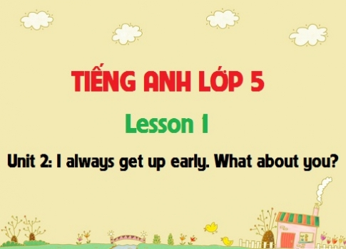 Unit 2: I always get up early. What about you? - Lesson 1
