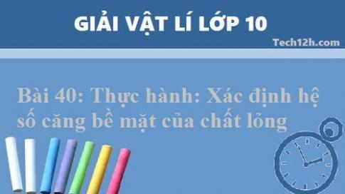Giải bài 40 vật lí 10: Thực hành: Xác định hệ số căng bề mặt của chất lỏng ( Phần 1 )