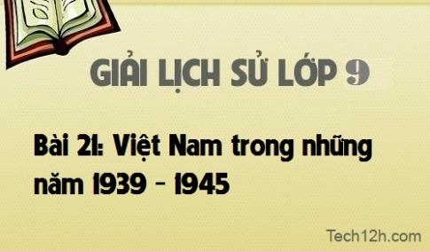 Giải bài 21: Việt Nam trong những năm 1939 - 1945